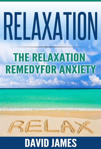 RELAXATION - The Relaxation Remedy for Anxiety ebook by David James