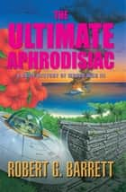 The Ultimate Aphrodisiac - A Brief History of World War III ebook by Robert G Barrett