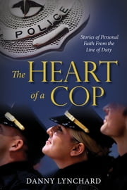The Heart of a Cop - Stories of Personal Faith from the Line of Duty ebook by Danny Lynchard