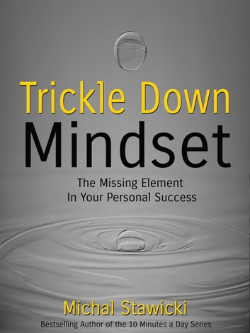 Trickle Down Mindset: The Missing Element in Your Personal Success ebook by Michal Stawicki