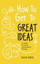 How to Get to Great Ideas - A system for smart, extraordinary thinking ebook by Dave Birss