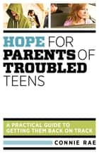 Hope for Parents of Troubled Teens - A Practical Guide to Getting Them Back on Track ebook by , Connie LMHC Rae
