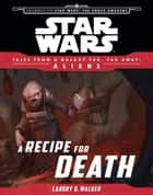 Star Wars: Journey to The Force Awakens: A Recipe for Death - Tales From a Galaxy Far, Far Away ebook by Landry Quinn Walker