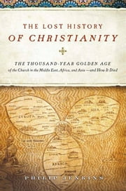 The Lost History of Christianity - The Thousand-Year Golden Age of the Church in the Middle East, Africa, and Asia--and How It Died ebook by John Philip Jenkins