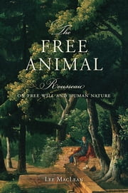 The Free Animal - Rousseau on Free Will and Human Nature ebook by Lee  MacLean