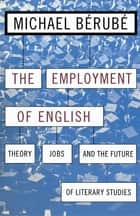 Employment of English - Theory, Jobs, and the Future of Literary Studies ebook by Michael Bérubé