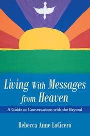 Living With Messages from Heaven: - A Guide to Conversations with the Beyond ebook by Rebecca Anne LoCicero