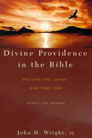 Divine Providence in the Bible: Meeting the Living and True God Volume I: Old Testament ebook by John H. Wright,SJ