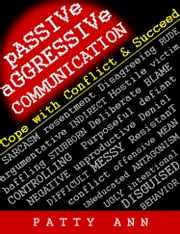 Passive-Aggressive Communication ~ Cope with Conflict & Succeed ebook by Patty Ann