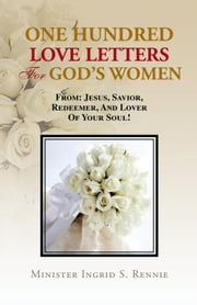 ONE HUNDRED LOVE LETTERS FOR GOD'S WOMEN - FROM: JESUS, SAVIOR, REDEEMER AND LOVER OF YOUR SOUL! ebook by Minister Ingrid S. Rennie