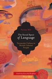 The Social Space of Language - Vernacular Culture in British Colonial Punjab ebook by Farina Mir