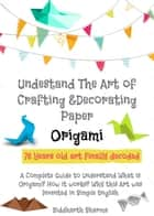 Origami - Understang The Art of Crafting & Decorating Paper ebook by Siddharth Sharma