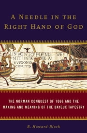 A Needle in the Right Hand of God - The Norman Conquest of 1066 and the Making and Meaning of the Bayeux Tapestry ebook by R. Howard Bloch