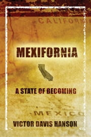 Mexifornia: A State of Becoming ebook by Hanson, Victor Davis
