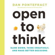 Open to Think: Slow Down, Think Creatively, and Make Better Decisions audiobook by Dan Pontefract