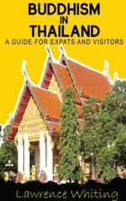 Buddhism in Thailand - a guide for expats and visitors ebook by Lawrence Whiting