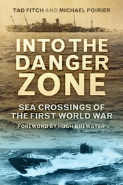 Into the Danger Zone - Sea Crossings of the First World War ebook by Tad Fitch,Mike Poirier,Hugh Brewster