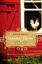 Trauma Farm - A Rebel History of Rural Life ebook by Brian Brett