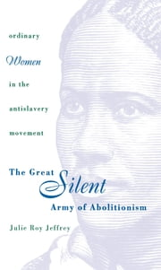The Great Silent Army of Abolitionism - Ordinary Women in the Antislavery Movement ebook by Julie Roy Jeffrey