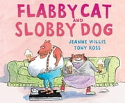 Flabby Cat and Slobby Dog ebook by Jeanne  Willis,Tony  Ross