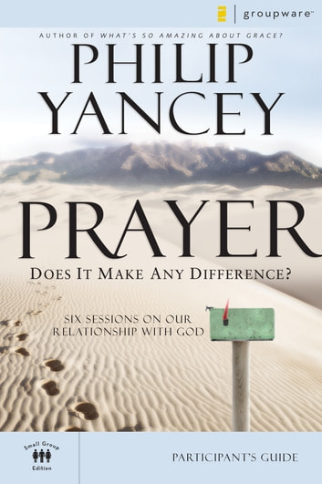 Prayer Participant's Guide - Six Sessions on Our Relationship with God ebook by Philip Yancey