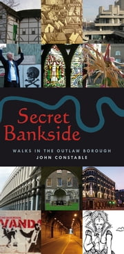 Secret Bankside: Walks in the Outlaw Borough - Walks South of the River ebook by John Constable