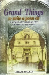 Grand Things to Write a Poem On: A Verse Autobiography of Shmuel Hanagid ebook by Hillel Halkin