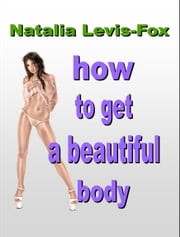 How To Get A Beautiful Body ebook by Natalia Levis-Fox