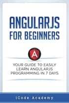 Angular JS for Beginners: Your Guide to Easily Learn Angular JS In 7 Days ebook by i Code Academy
