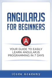 Angular JS for Beginners: Your Guide to Easily Learn Angular JS In 7 Days ebook by iCodeAcademy