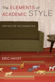 The Elements of Academic Style - Writing for the Humanities ebook by Eric Hayot