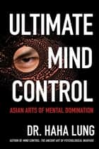 Ultimate Mind Control: - Asian Arts of Mental Domination ebook by Dr. Haha Lung, Christopher B. Prowant