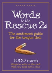 Words to the Rescue 2 - The sentiment guide for the tongue tied. 1000 more things to write on the card when you don't have a clue ebook by Steve Fadie
