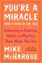 You're a Miracle (and a Pain in the Ass) - Embracing the Emotions, Habits, and Mystery That Make You You ebook by Mike McHargue