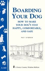 Boarding Your Dog: How to Make Your Dog's Stay Happy, Comfortable, and Safe - Storey's Country Wisdom Bulletin A-268 ebook by Pat Storer
