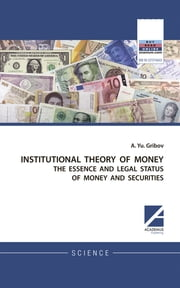 INSTITUTIONAL THEORY OF MONEY - THE ESSENCE AND LEGAL STATUS OF MONEY AND SECURITIES ebook by Andrey. Yu. Gribov,Daria Kulesh,Emma Fenwick
