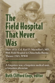 THE FIELD HOSPITAL THAT NEVER WAS: Diary of Lt. Col. Karl D. Macmillan's, MD, 96th Field Hospital in China-India-Burma Theater 1945, WWII ebook by Ruth Clifford Engs