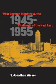 West German Industry and the Challenge of the Nazi Past, 1945-1955 ebook by S. Jonathan Wiesen