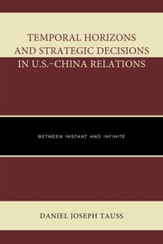 Temporal Horizons and Strategic Decisions in U.S.–China Relations - Between Instant and Infinite ebook by Daniel Joseph Tauss