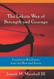 The Lakota Way of Strength and Courage: Lessons in Resilience from the Bow and Arrow - Lessons in Resilience from the Bow and Arrow ebook by Marshall III, Joseph