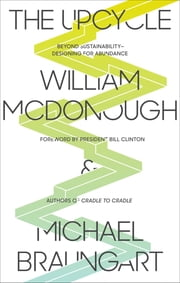 The Upcycle - Beyond Sustainability--Designing for Abundance ebook by William McDonough,Michael Braungart,Bill Clinton