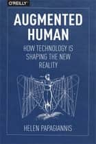 Augmented Human - How Technology Is Shaping the New Reality ebook by Helen Papagiannis