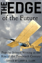 The Edge of the Future - Popular Science Writing at the Rise of the Twentieth Century ebook by Larry D. Clark,Cleveland Moffett,Henry J. W. Dam