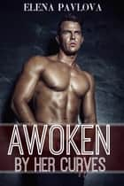 Awoken By Her Curves ebook by Elena Pavlova