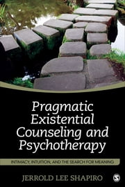 Pragmatic Existential Counseling and Psychotherapy - Intimacy, Intuition, and the Search for Meaning ebook by Jerrold L. Shapiro