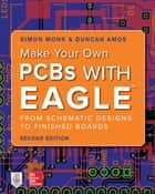 Make Your Own PCBs with EAGLE: From Schematic Designs to Finished Boards ebook by Duncan Amos, Simon Monk