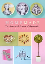 Homemade - The Heart and Science of Handcrafts ebook by Carol Endler Sterbenz,Harry Bates