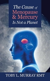 The Cause of Menopause & Mercury Is Not a Planet ebook by Toby L. Murray RMT