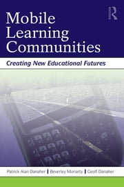 Mobile Learning Communities - Creating New Educational Futures ebook by Patrick Alan Danaher,Beverley Moriarty,Geoff Danaher