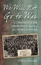 We Will Not Go to War - Conscientious Objection during the World Wars ebook by Felicity Goodall